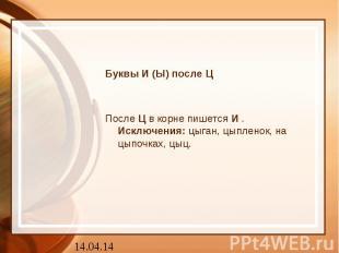 Буквы И (Ы) после ЦПослеЦв корне пишетсяИ.Исключения:цыган, цыпленок, на цы