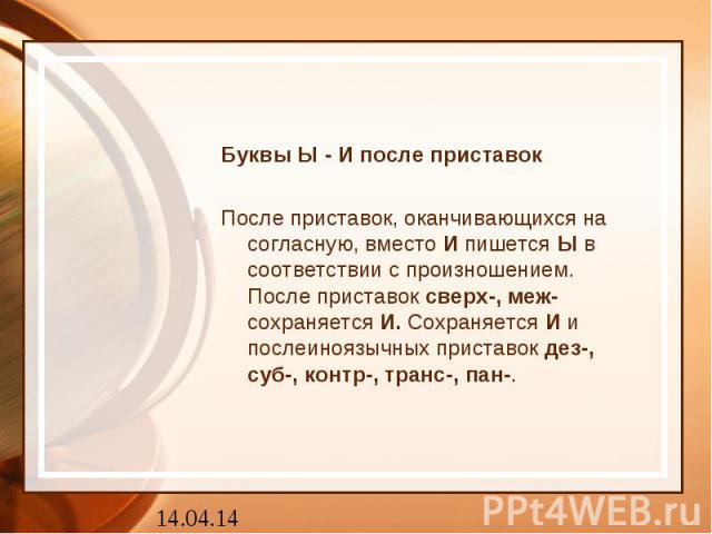 Буквы Ы - И после приставокПосле приставок, оканчивающихся на согласную, вместоИпишетсяЫв соответствии с произношением.После приставоксверх-, меж-сохраняетсяИ.СохраняетсяИи послеиноязычныхприставокдез-, суб-, контр-, транс-, пан-.