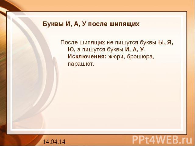 Буквы И, А, У после шипящих После шипящих не пишутся буквыЫ, Я, Ю,а пишутся буквыИ, А, У.Исключения:жюри, брошюра, парашют.