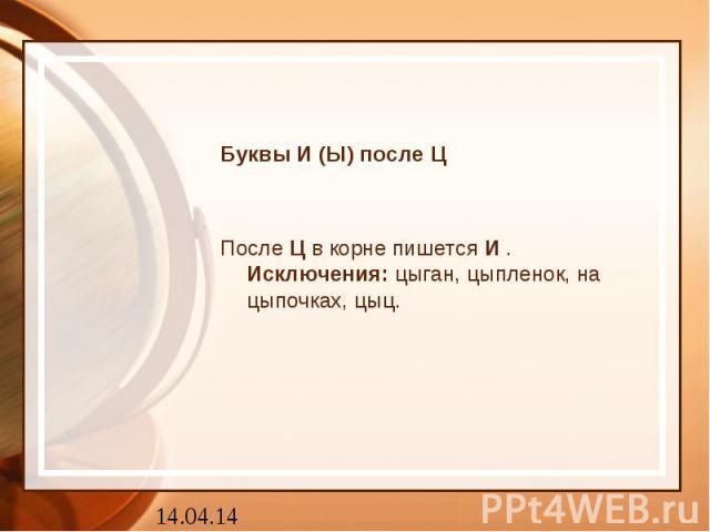 Буквы И (Ы) после ЦПослеЦв корне пишетсяИ.Исключения:цыган, цыпленок, на цыпочках, цыц.