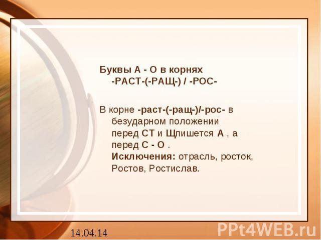 Буквы А - О в корнях-РАСТ-(-РАЩ-) / -РОС-В корне-раст-(-ращ-)/-рос-в безударном положении передСТиЩпишетсяА, а передС-О.Исключения:отрасль, росток, Ростов, Ростислав.
