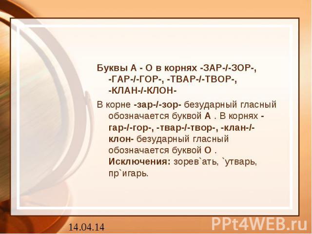 Буквы А - О в корнях -ЗАР-/-ЗОР-,-ГАР-/-ГОР-, -ТВАР-/-ТВОР-,-КЛАН-/-КЛОН-В корне-зар-/-зор-безударный гласный обозначается буквойА. В корнях-гар-/-гор-, -твар-/-твор-, -клан-/-клон-безударный гласный обозначается буквойО.Исключения:зорев`ат…