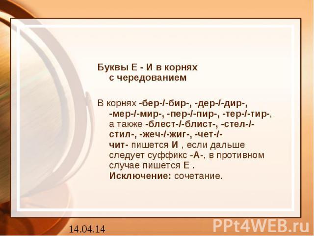 Буквы Е - И в корняхс чередованиемВ корнях-бер-/-бир-, -дер-/-дир-, -мер-/-мир-, -пер-/-пир-, -тер-/-тир-, а также-блест-/-блист-, -стел-/-стил-, -жеч-/-жиг-, -чет-/-чит-пишетсяИ, если дальше следует суффикс -А-, в противном случае пишетсяЕ.И…