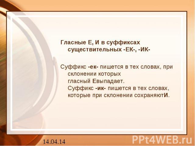 Гласные Е, И в суффиксах существительных -ЕК-, -ИК- Суффикс -ек- пишется в тех словах, при склонении которых гласный Евыпадает. Суффикс -ик- пишется в тех словах, которые при склонении сохраняютИ.