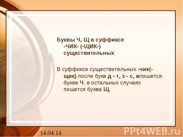 Буквы Ч, Щ в суффиксе-ЧИК- (-ЩИК-)существительныхВ суффиксе существительных-чик(-щик)после буквд - т, з - с, жпишется букваЧ, в остальных случаях пишется букваЩ.