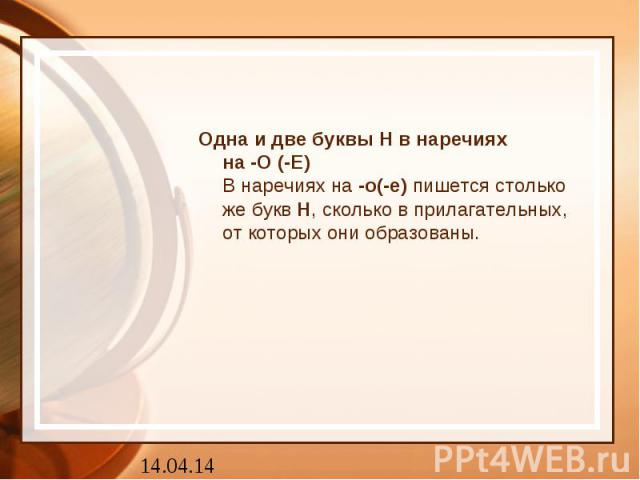Одна и две буквы Н в наречияхна -О (-Е)В наречиях на-о(-е)пишется столько же буквН, сколько в прилагательных, от которых они образованы.