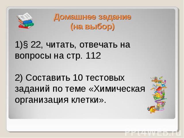 Домашнее задание(на выбор)1)§ 22, читать, отвечать на вопросы на стр. 112 2) Составить 10 тестовых заданий по теме «Химическая организация клетки».