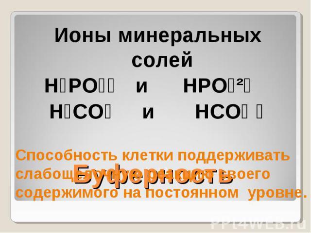 Ионы минеральных солейH₂PO₄⁻ и HPO₄²⁻ H₂CO₃ и HCO₃ ⁻Способность клетки поддерживать слабощелочную реакцию своего содержимого на постоянном уровне.