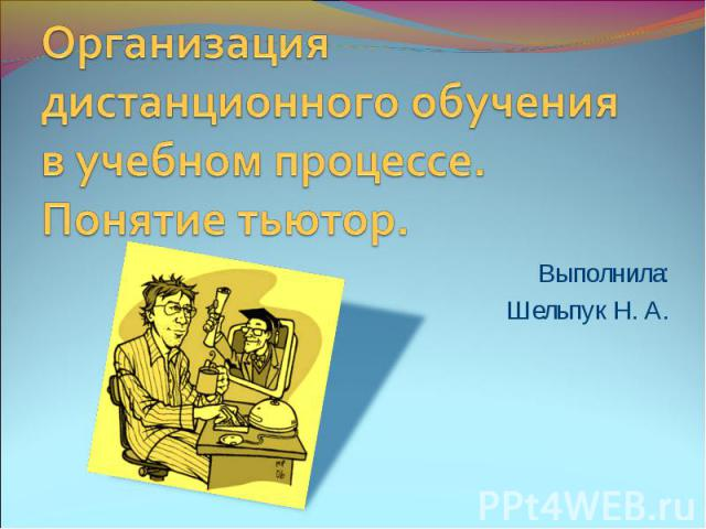 Организация дистанционного обучения в учебном процессе. Понятие тьютор Выполнила: Шельпук Н. А.