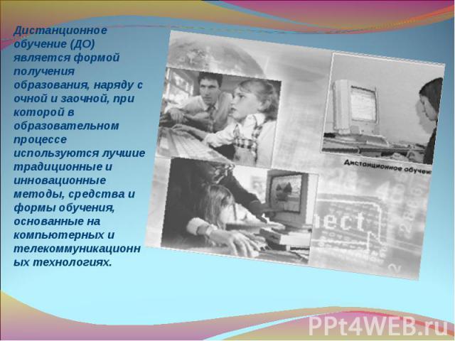 Дистанционное обучение (ДО) является формой получения образования, наряду с очной и заочной, при которой в образовательном процессе используются лучшие традиционные и инновационные методы, средства и формы обучения, основанные на компьютерных и теле…