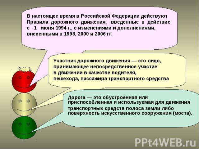 В настоящее время в Российской Федерации действуют Правила дорожного движения, введенные в действие с 1 июня 1994 г., с изменениями и дополнениями, внесенными в 1998, 2000 и 2006 гг. Участник дорожного движения — это лицо, принимающее непосредственн…