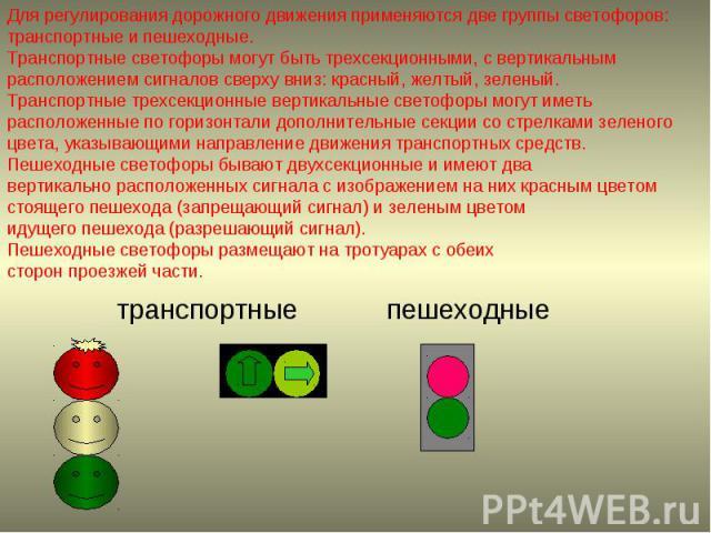 Для регулирования дорожного движения применяются две группы светофоров: транспортные и пешеходные.Транспортные светофоры могут быть трехсекционными, с вертикальным расположением сигналов сверху вниз: красный, желтый, зеленый. Транспортные трехсекцио…