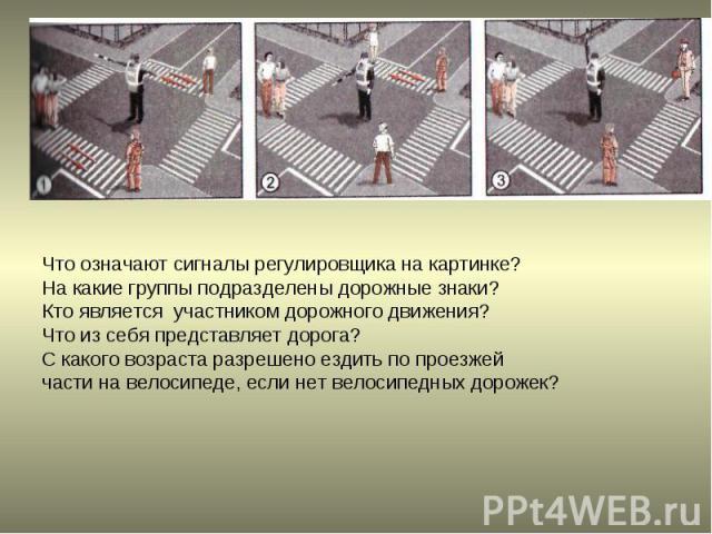 Что означают сигналы регулировщика на картинке?На какие группы подразделены дорожные знаки?Кто является участником дорожного движения?Что из себя представляет дорога?С какого возраста разрешено ездить по проезжей части на велосипеде, если нет велоси…