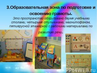 3.Образовательная зона по подготовке и освоению грамоты.Это пространство оборуд