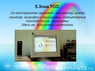 5.Зона ТСО. Ее пространство занимает компьютер, сканер, принтер, микрофон с науш
