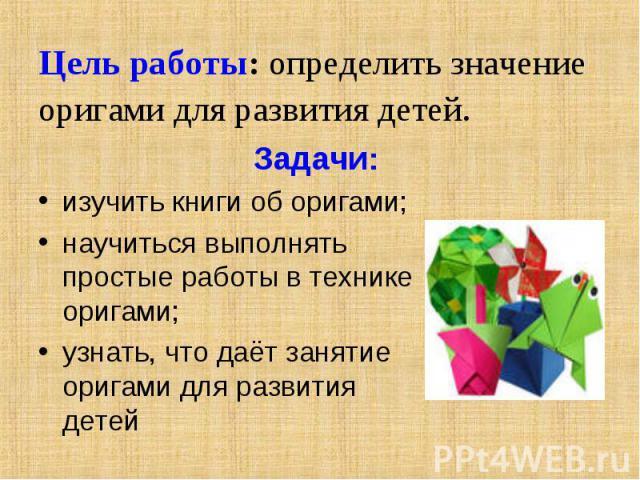 Цель работы: определить значение оригами для развития детей. Задачи:изучить книги об оригами;научиться выполнять простые работы в технике оригами;узнать, что даёт занятие оригами для развития детей
