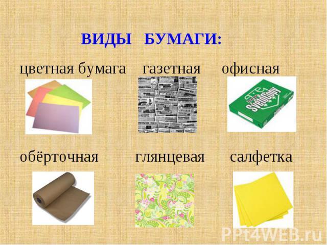ВИДЫ БУМАГИ:цветная бумага газетная офиснаяобёрточная глянцевая салфетка