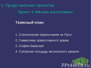 2. Представление проектов.Проект 4 «Москва златоглавая»Тезисный план:1. Становле
