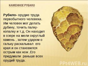Каменное рубило Рубило- орудие труда первобытного человека. Им человек мог делат