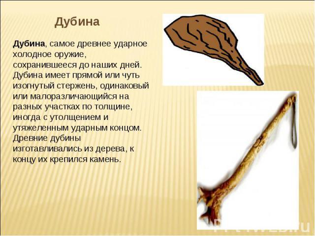 ДубинаДубина, самое древнее ударное холодное оружие, сохранившееся до наших дней. Дубина имеет прямой или чуть изогнутый стержень, одинаковый или малоразличающийся на разных участках по толщине, иногда с утолщением и утяжеленным ударным концом. Древ…