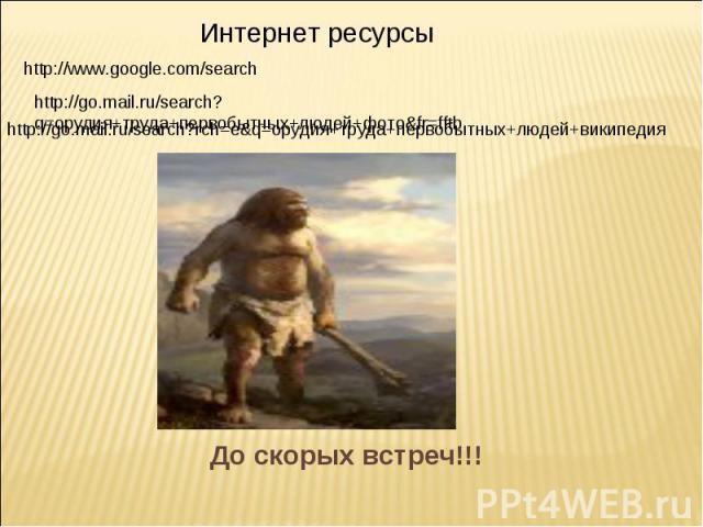 Интернет ресурсы http://www.google.com/searc hhttp://go.mail.ru/search?q=орудия+труда+первобытных+людей+фото&fr=fftb http://go.mail.ru/search?rch=e&q=орудия+труда+первобытных+людей+википедия До скорых встреч!!!