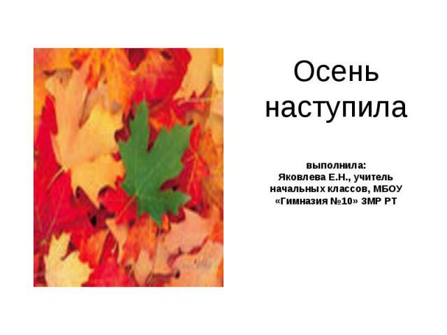 Осень наступила выполнила: Яковлева Е.Н., учитель начальных классов, МБОУ «Гимназия №10» ЗМР РТ