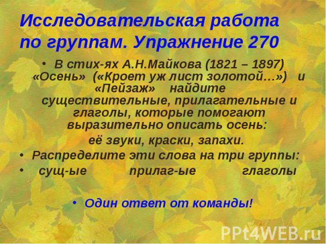 Исследовательская работа по группам. Упражнение 270 В стих-ях А.Н.Майкова (1821 – 1897) «Осень» («Кроет уж лист золотой…») и «Пейзаж» найдите существительные, прилагательные и глаголы, которые помогают выразительно описать осень: её звуки, краски, з…