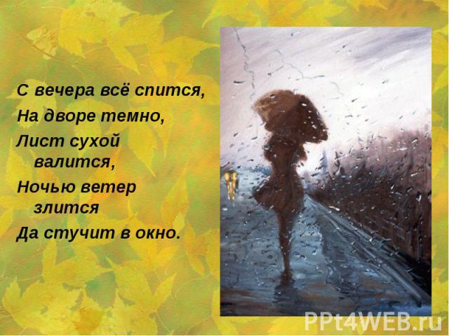 С вечера всё спится,На дворе темно,Лист сухой валится,Ночью ветер злитсяДа стучит в окно.