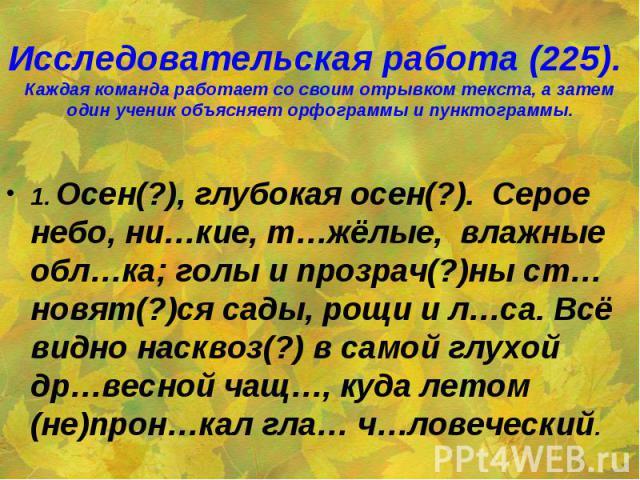 Исследовательская работа (225). Каждая команда работает со своим отрывком текста, а затем один ученик объясняет орфограммы и пунктограммы. 1. Осен(?), глубокая осен(?). Серое небо, ни…кие, т…жёлые, влажные обл…ка; голы и прозрач(?)ны ст…новят(?)ся с…