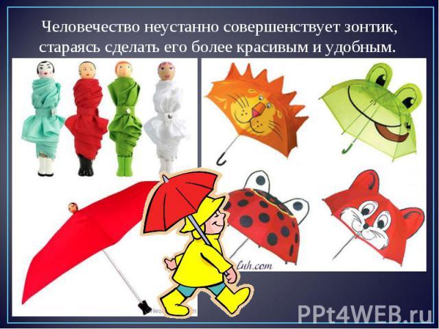 Человечество неустанно совершенствует зонтик, стараясь сделать его более красивым и удобным.