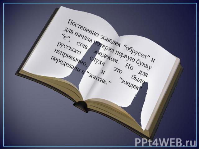 """Постепенно зонeдек """"обрусел"""" и для начала потерял первую букву """"е"""", став зондеком. Но для русского слуха это было непривычно, и """"зондек"""" переделали в """"зонтик."""""""