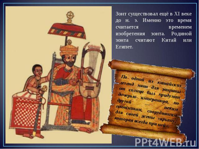 Зонт существовал ещё в XI веке до н. э. Именно это время считается временем изобретения зонта. Родиной зонта считают Китай или Египет. По одной из китайских легенд зонт для защиты от солнца был придуман дочерью императора, по другой — неким плотнико…