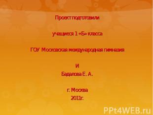 Проект подготовилиучащиеся 1 «Б» классаГОУ Московская международная гимназияИБад