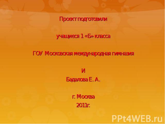Проект подготовилиучащиеся 1 «Б» классаГОУ Московская международная гимназияИБадалова Е. А.г. Москва2011г.