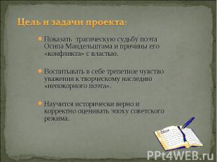 Цель и задачи проекта: Показать трагическую судьбу поэта Осипа Мандельштама и пр