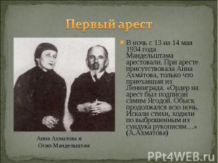 Первый арестВ ночь с 13 на 14 мая 1934 года Мандельштама арестовали. При аресте