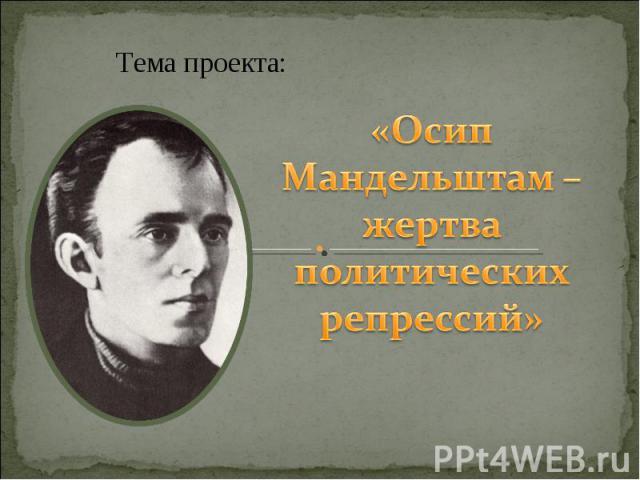 Тема проекта: Осип Мандельштам – жертва политических репрессий