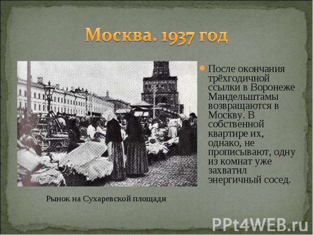 Москва. 1937 год После окончания трёхгодичной ссылки в Воронеже Мандельштамы возвращаются в Москву. В собственной квартире их, однако, не прописывают, одну из комнат уже захватил энергичный сосед.