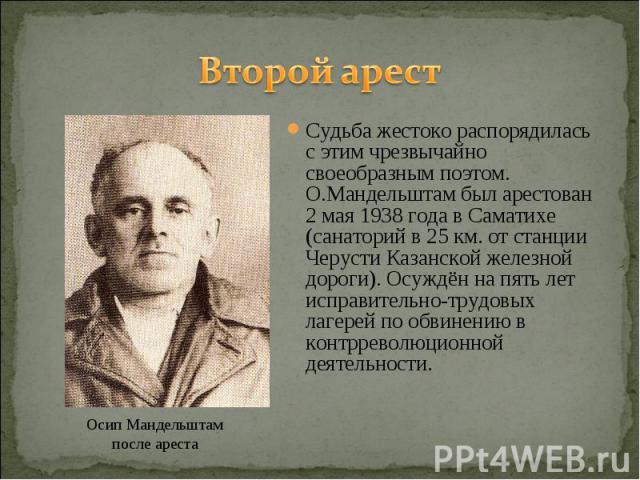 Второй арест Судьба жестоко распорядилась с этим чрезвычайно своеобразным поэтом. О.Мандельштам был арестован 2 мая 1938 года в Саматихе (санаторий в 25 км. от станции Черусти Казанской железной дороги). Осуждён на пять лет исправительно-трудовых ла…