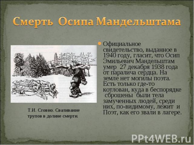 Смерть Осипа МандельштамаОфициальное свидетельство, выданное в 1940 году, гласит, что Осип Эмильевич Мандельштам умер 27 декабря 1938 года от паралича сердца. На земле нет могилы поэта. Есть только где-то котлован, куда в беспорядке сброшены были те…