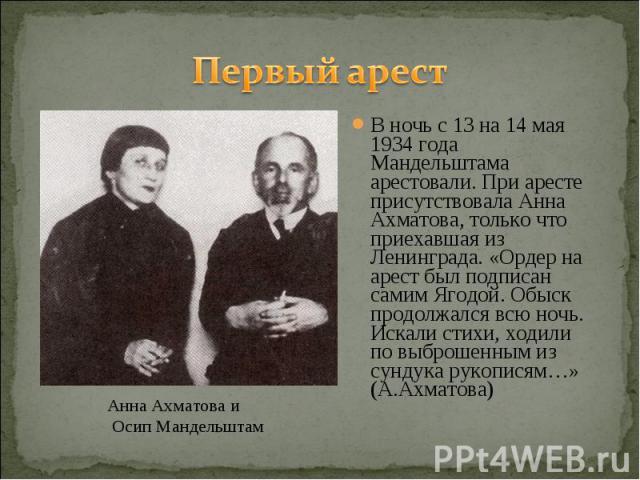 Первый арестВ ночь с 13 на 14 мая 1934 года Мандельштама арестовали. При аресте присутствовала Анна Ахматова, только что приехавшая из Ленинграда. «Ордер на арест был подписан самим Ягодой. Обыск продолжался всю ночь. Искали стихи, ходили по выброше…