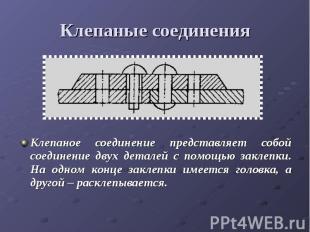 Клепаные соединенияКлепаное соединение представляет собой соединение двух детале