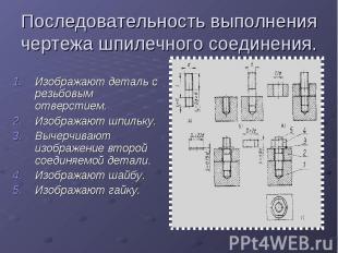 Последовательность выполнения чертежа шпилечного соединения.Изображают деталь с