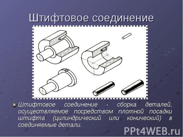 Штифтовое соединениеШтифтовое соединение - сборка деталей, осуществляемое посредством плотной посадки штифта (цилиндрический или конический) в соединяемые детали.