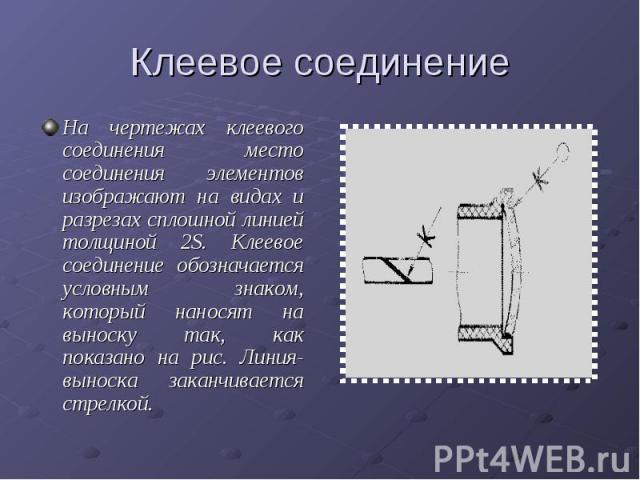 Клеевое соединениеНа чертежах клеевого соединения место соединения элементов изображают на видах и разрезах сплошной линией толщиной 2S. Клеевое соединение обозначается условным знаком, который наносят на выноску так, как показано на рис. Линия-выно…