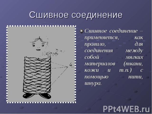 Сшивное соединениеСшивное соединение – применяется, как правило, для соединения между собой мягких материалов (ткани, кожи и т.п.) с помощью нити, шнура.