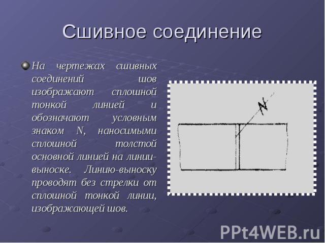 Сшивное соединениеНа чертежах сшивных соединений шов изображают сплошной тонкой линией и обозначают условным знаком N, наносимыми сплошной толстой основной линией на линии-выноске. Линию-выноску проводят без стрелки от сплошной тонкой линии, изображ…