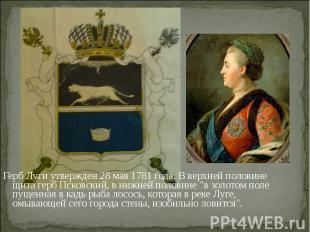 Герб Луги утвержден 28 мая 1781 года. В верхней половине щита герб Псковский, в