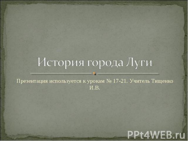 История города Луги Презентация используется к урокам № 17-21. Учитель Тищенко И.В.