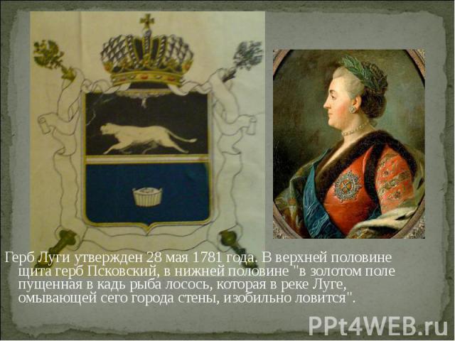 Герб Луги утвержден 28 мая 1781 года. В верхней половине щита герб Псковский, в нижней половине